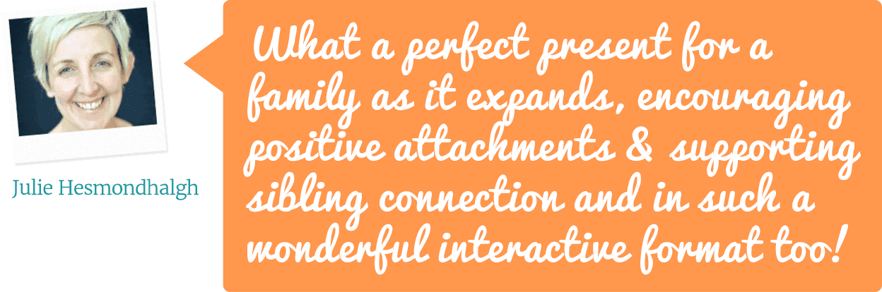 What a perfect present for a family as it expands, encouraging positive attachments & supporting sibling connection and In such a wonderful interactive format too! – Julie Hesmondhalgh